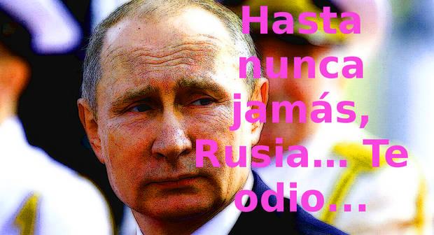 Hasta nunca jamás, Rusia… Te odio...
